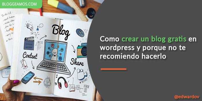 Como crear un blog gratis en wordpress y porque no te recomiendo hacerlo